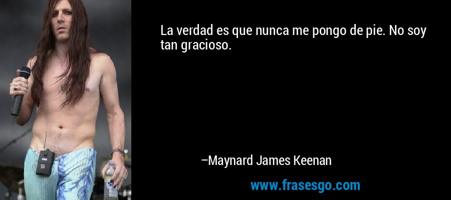 La verdad es que nunca me pongo de pie. No soy tan gracioso. – Maynard James Keenan