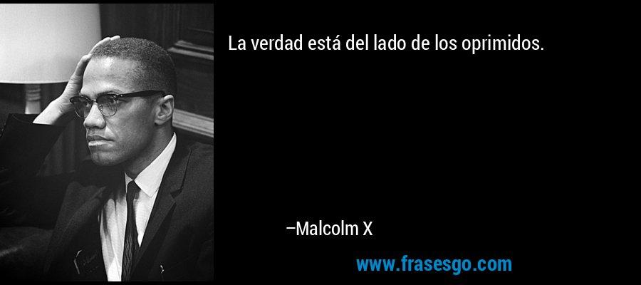 La verdad está del lado de los oprimidos. – Malcolm X