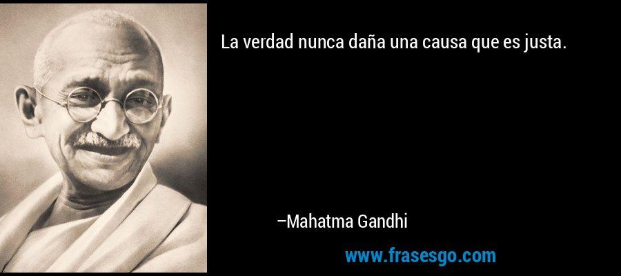 La verdad nunca daña una causa que es justa. – Mahatma Gandhi