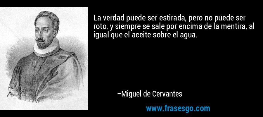 La verdad puede ser estirada, pero no puede ser roto, y siempre se sale por encima de la mentira, al igual que el aceite sobre el agua. – Miguel de Cervantes