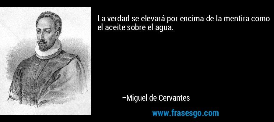La verdad se elevará por encima de la mentira como el aceite sobre el agua. – Miguel de Cervantes