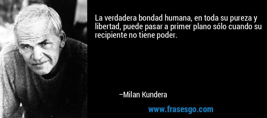 La verdadera bondad humana, en toda su pureza y libertad, puede pasar a primer plano sólo cuando su recipiente no tiene poder. – Milan Kundera
