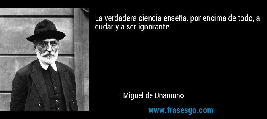 La verdadera ciencia enseña, por encima de todo, a dudar y a ser ignorante. – Miguel de Unamuno