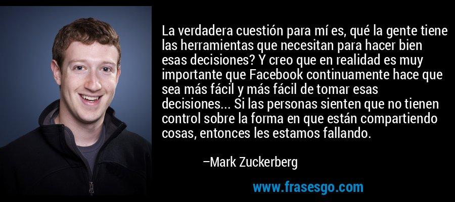 La verdadera cuestión para mí es, qué la gente tiene las herramientas que necesitan para hacer bien esas decisiones? Y creo que en realidad es muy importante que Facebook continuamente hace que sea más fácil y más fácil de tomar esas decisiones... Si las personas sienten que no tienen control sobre la forma en que están compartiendo cosas, entonces les estamos fallando. – Mark Zuckerberg