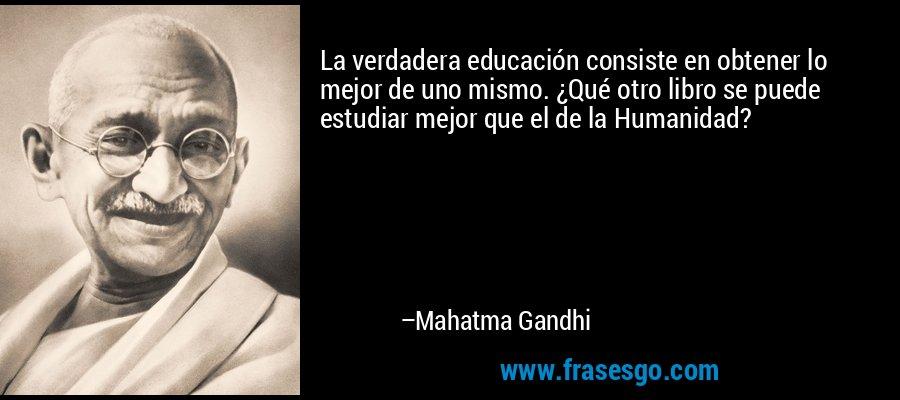 La verdadera educación consiste en obtener lo mejor de uno mismo. ¿Qué otro libro se puede estudiar mejor que el de la Humanidad? – Mahatma Gandhi