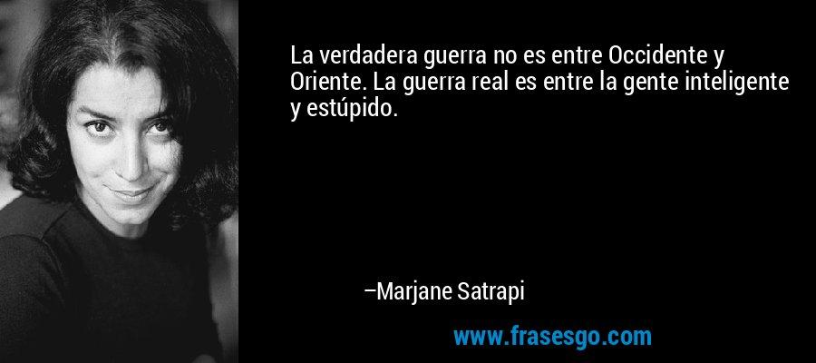 La verdadera guerra no es entre Occidente y Oriente. La guerra real es entre la gente inteligente y estúpido. – Marjane Satrapi