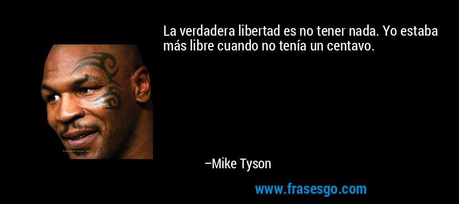 La verdadera libertad es no tener nada. Yo estaba más libre cuando no tenía un centavo. – Mike Tyson