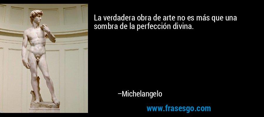 La verdadera obra de arte no es más que una sombra de la perfección divina. – Michelangelo