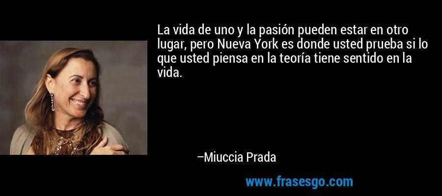 La vida de uno y la pasión pueden estar en otro lugar, pero Nueva York es donde usted prueba si lo que usted piensa en la teoría tiene sentido en la vida. – Miuccia Prada
