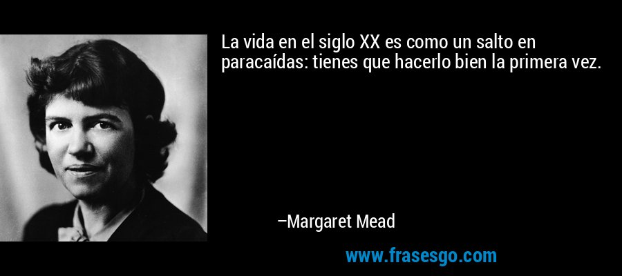 La vida en el siglo XX es como un salto en paracaídas: tienes que hacerlo bien la primera vez. – Margaret Mead