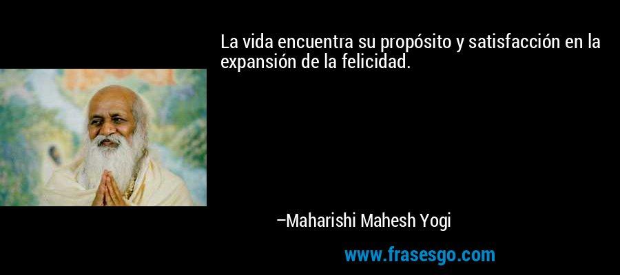 La vida encuentra su propósito y satisfacción en la expansión de la felicidad. – Maharishi Mahesh Yogi