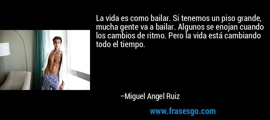 La vida es como bailar. Si tenemos un piso grande, mucha gente va a bailar. Algunos se enojan cuando los cambios de ritmo. Pero la vida está cambiando todo el tiempo. – Miguel Angel Ruiz