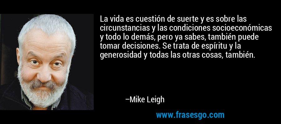 La vida es cuestión de suerte y es sobre las circunstancias y las condiciones socioeconómicas y todo lo demás, pero ya sabes, también puede tomar decisiones. Se trata de espíritu y la generosidad y todas las otras cosas, también. – Mike Leigh