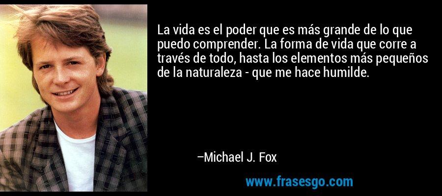 La vida es el poder que es más grande de lo que puedo comprender. La forma de vida que corre a través de todo, hasta los elementos más pequeños de la naturaleza - que me hace humilde. – Michael J. Fox