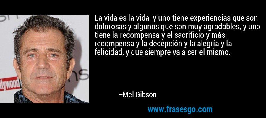 La vida es la vida, y uno tiene experiencias que son dolorosas y algunos que son muy agradables, y uno tiene la recompensa y el sacrificio y más recompensa y la decepción y la alegría y la felicidad, y que siempre va a ser el mismo. – Mel Gibson