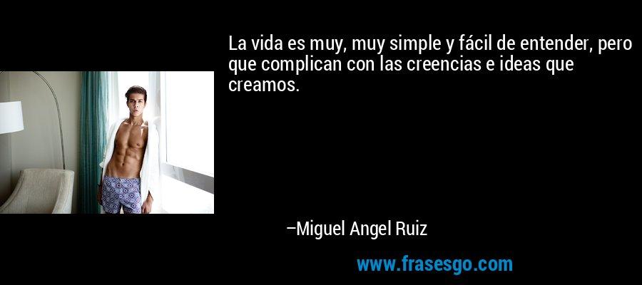 La vida es muy, muy simple y fácil de entender, pero que complican con las creencias e ideas que creamos. – Miguel Angel Ruiz