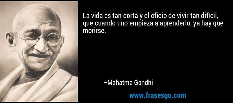 La vida es tan corta y el oficio de vivir tan difícil, que cuando uno empieza a aprenderlo, ya hay que morirse. – Mahatma Gandhi