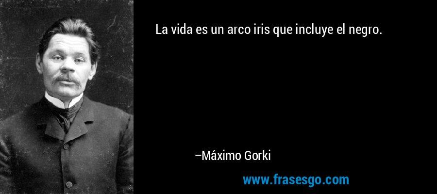 La vida es un arco iris que incluye el negro. – Máximo Gorki