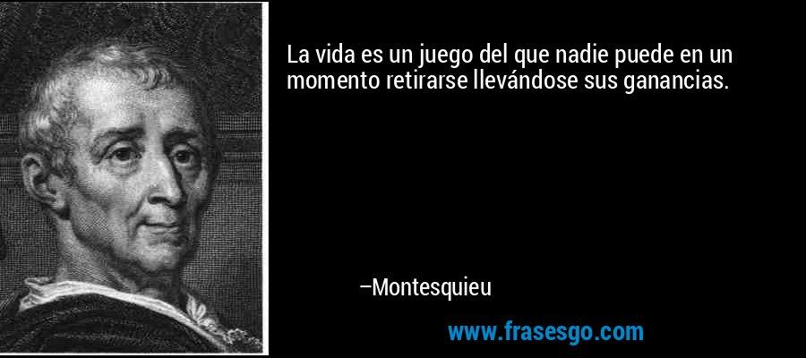 La vida es un juego del que nadie puede en un momento retirarse llevándose sus ganancias. – Montesquieu