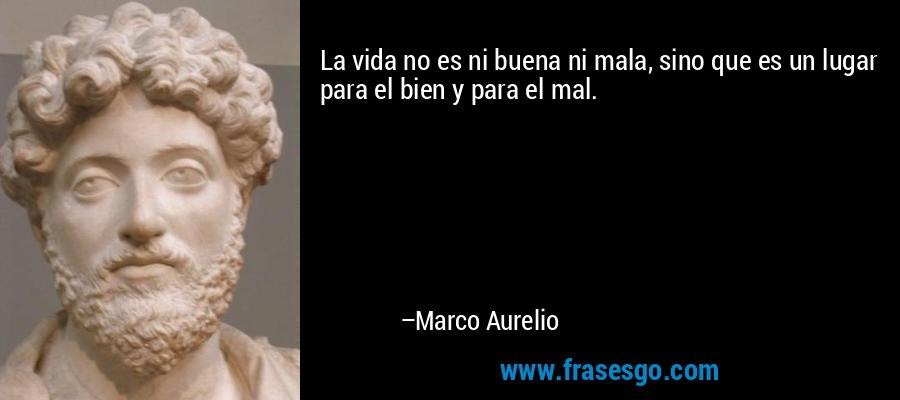 La vida no es ni buena ni mala, sino que es un lugar para el bien y para el mal. – Marco Aurelio