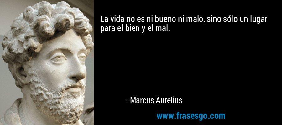 La vida no es ni bueno ni malo, sino sólo un lugar para el bien y el mal. – Marcus Aurelius