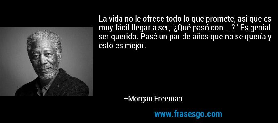 La vida no le ofrece todo lo que promete, así que es muy fácil llegar a ser, '¿Qué pasó con... ? ' Es genial ser querido. Pasé un par de años que no se quería y esto es mejor. – Morgan Freeman