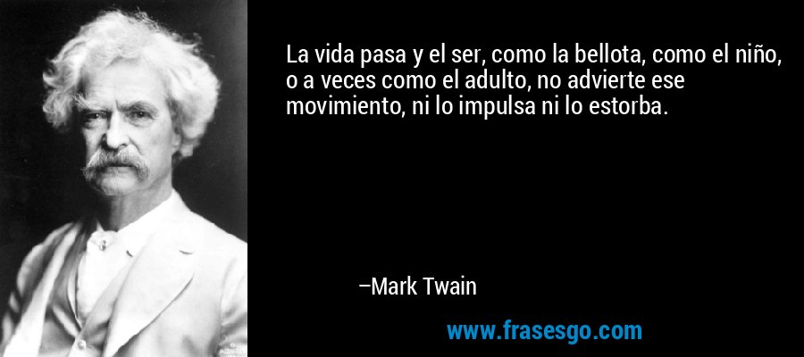 La vida pasa y el ser, como la bellota, como el niño, o a veces como el adulto, no advierte ese movimiento, ni lo impulsa ni lo estorba. – Mark Twain