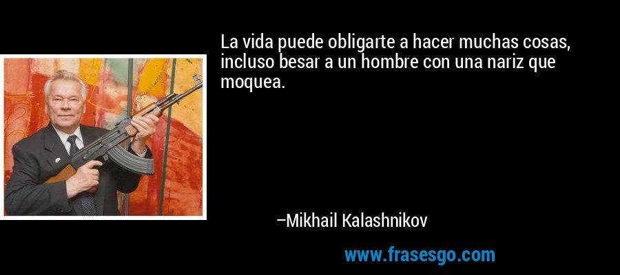 La vida puede obligarte a hacer muchas cosas, incluso besar a un hombre con una nariz que moquea. – Mikhail Kalashnikov