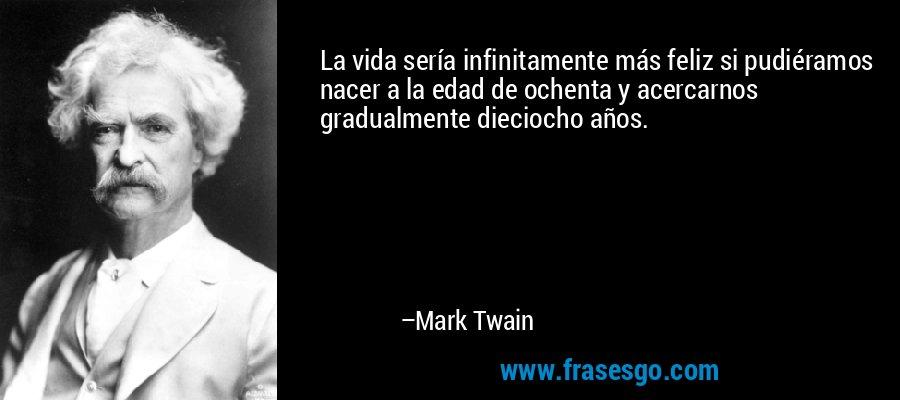 La vida sería infinitamente más feliz si pudiéramos nacer a la edad de ochenta y acercarnos gradualmente dieciocho años. – Mark Twain