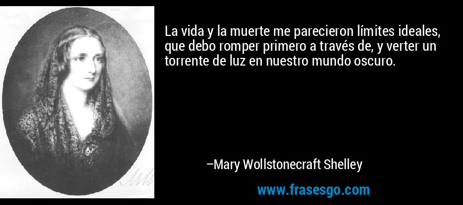 La vida y la muerte me parecieron límites ideales, que debo romper primero a través de, y verter un torrente de luz en nuestro mundo oscuro. – Mary Wollstonecraft Shelley