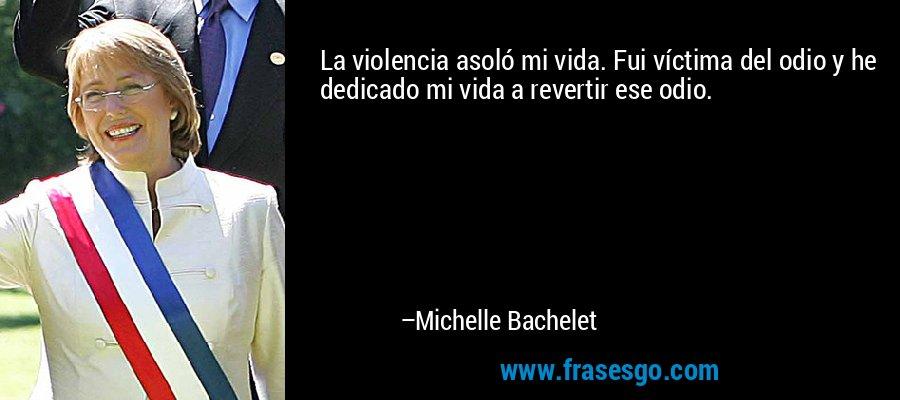 La violencia asoló mi vida. Fui víctima del odio y he dedicado mi vida a revertir ese odio. – Michelle Bachelet