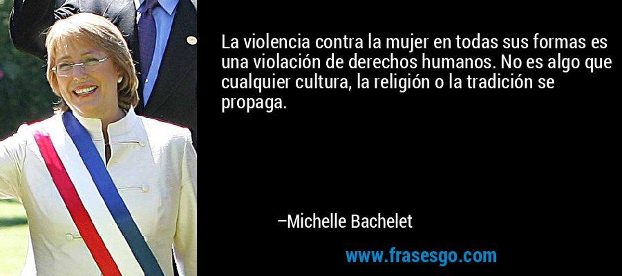 La violencia contra la mujer en todas sus formas es una violación de derechos humanos. No es algo que cualquier cultura, la religión o la tradición se propaga. – Michelle Bachelet