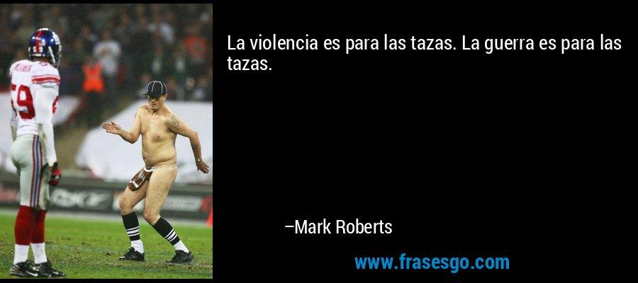 La violencia es para las tazas. La guerra es para las tazas. – Mark Roberts