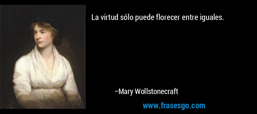 La virtud sólo puede florecer entre iguales. – Mary Wollstonecraft