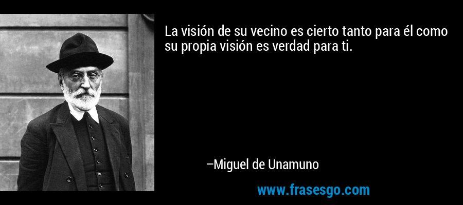 La visión de su vecino es cierto tanto para él como su propia visión es verdad para ti. – Miguel de Unamuno