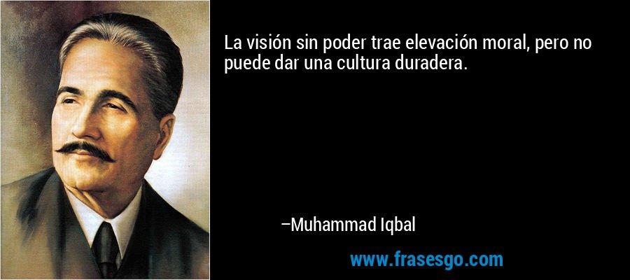 La visión sin poder trae elevación moral, pero no puede dar una cultura duradera. – Muhammad Iqbal
