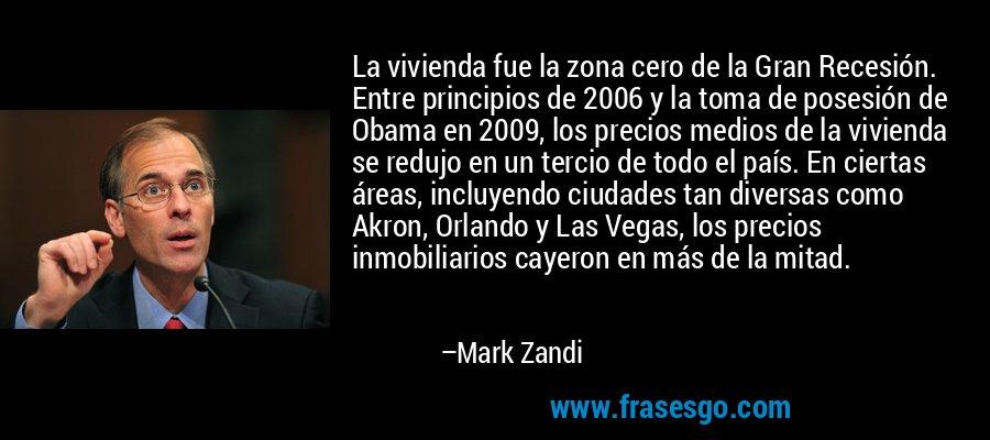 La vivienda fue la zona cero de la Gran Recesión. Entre principios de 2006 y la toma de posesión de Obama en 2009, los precios medios de la vivienda se redujo en un tercio de todo el país. En ciertas áreas, incluyendo ciudades tan diversas como Akron, Orlando y Las Vegas, los precios inmobiliarios cayeron en más de la mitad. – Mark Zandi