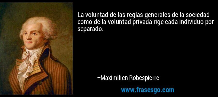 La voluntad de las reglas generales de la sociedad como de la voluntad privada rige cada individuo por separado. – Maximilien Robespierre