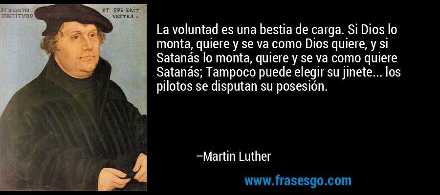 La voluntad es una bestia de carga. Si Dios lo monta, quiere y se va como Dios quiere, y si Satanás lo monta, quiere y se va como quiere Satanás; Tampoco puede elegir su jinete... los pilotos se disputan su posesión. – Martin Luther