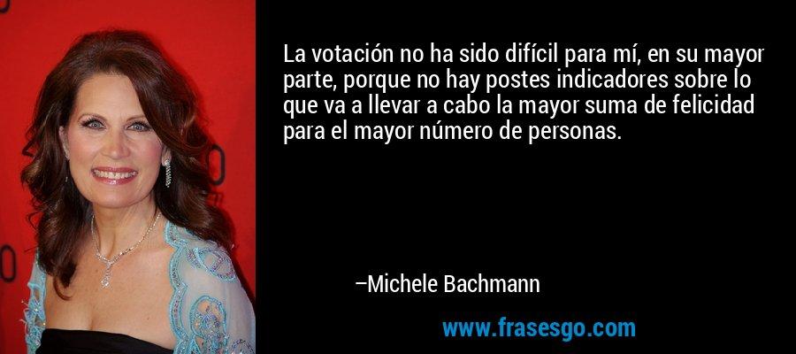 La votación no ha sido difícil para mí, en su mayor parte, porque no hay postes indicadores sobre lo que va a llevar a cabo la mayor suma de felicidad para el mayor número de personas. – Michele Bachmann