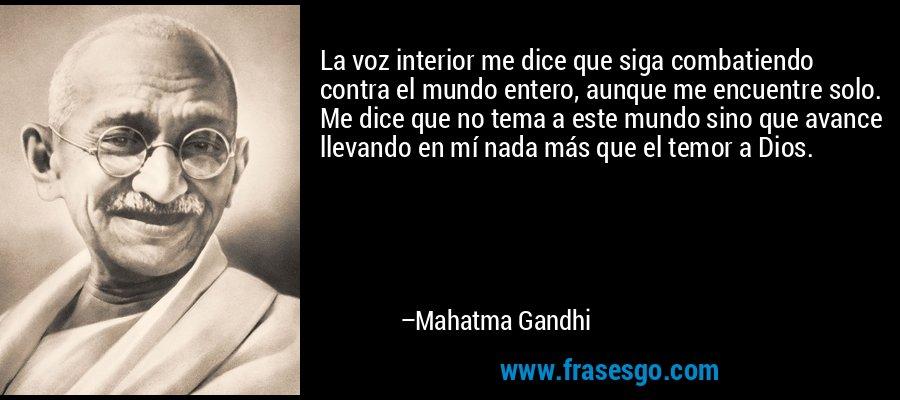 La voz interior me dice que siga combatiendo contra el mundo entero, aunque me encuentre solo. Me dice que no tema a este mundo sino que avance llevando en mí nada más que el temor a Dios. – Mahatma Gandhi
