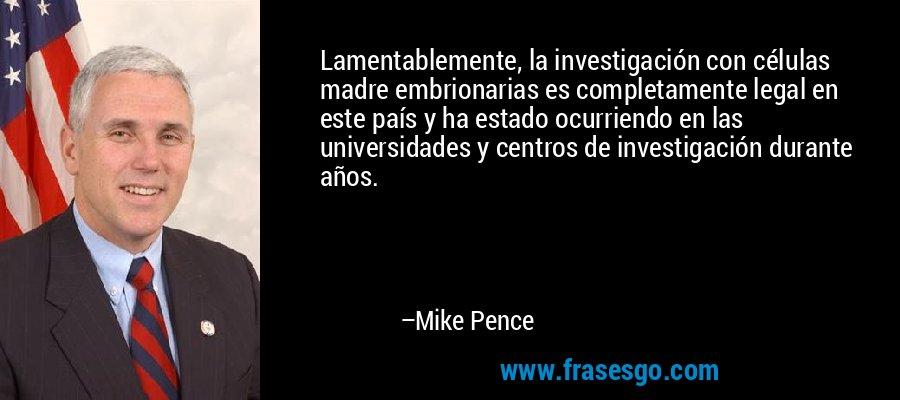 Lamentablemente, la investigación con células madre embrionarias es completamente legal en este país y ha estado ocurriendo en las universidades y centros de investigación durante años. – Mike Pence