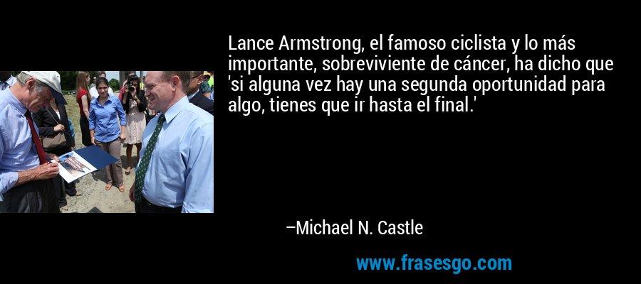 Lance Armstrong, el famoso ciclista y lo más importante, sobreviviente de cáncer, ha dicho que 'si alguna vez hay una segunda oportunidad para algo, tienes que ir hasta el final.' – Michael N. Castle
