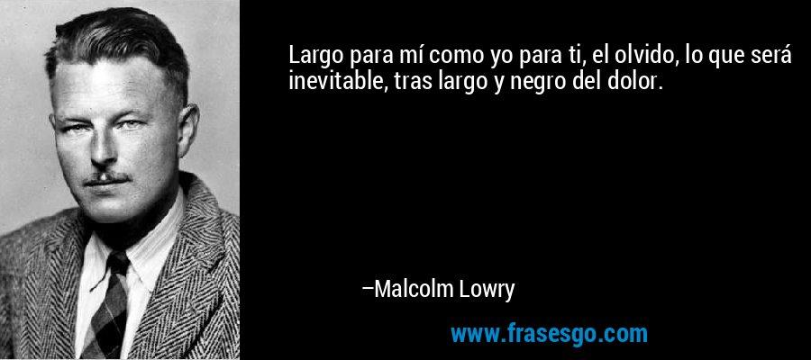 Largo para mí como yo para ti, el olvido, lo que será inevitable, tras largo y negro del dolor. – Malcolm Lowry