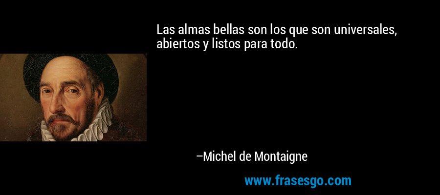 Las almas bellas son los que son universales, abiertos y listos para todo. – Michel de Montaigne