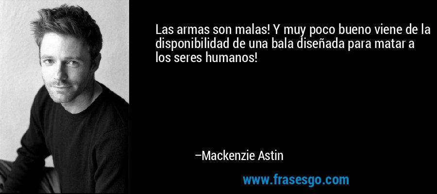 Las armas son malas! Y muy poco bueno viene de la disponibilidad de una bala diseñada para matar a los seres humanos! – Mackenzie Astin