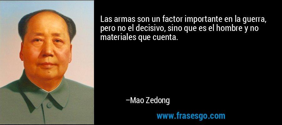 Las armas son un factor importante en la guerra, pero no el decisivo, sino que es el hombre y no materiales que cuenta. – Mao Zedong