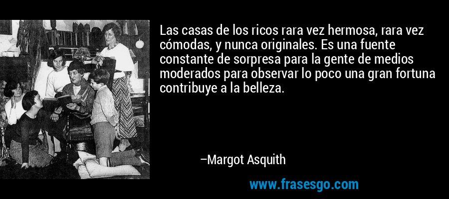 Las casas de los ricos rara vez hermosa, rara vez cómodas, y nunca originales. Es una fuente constante de sorpresa para la gente de medios moderados para observar lo poco una gran fortuna contribuye a la belleza. – Margot Asquith