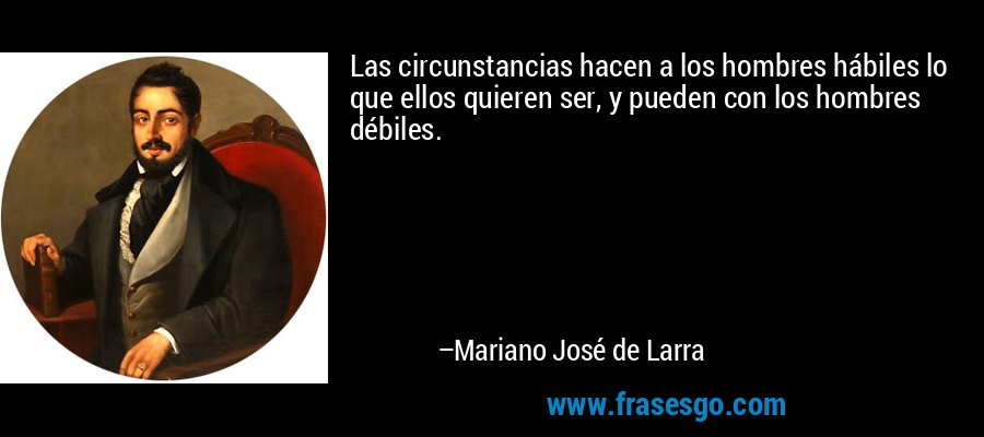 Las circunstancias hacen a los hombres hábiles lo que ellos quieren ser, y pueden con los hombres débiles. – Mariano José de Larra