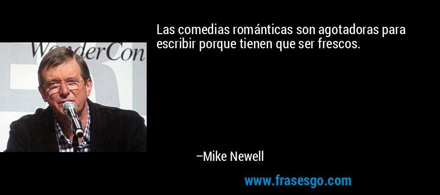 Las comedias románticas son agotadoras para escribir porque tienen que ser frescos. – Mike Newell